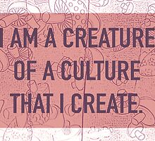 I am a Creature of a Culture That I Create by MeaganDeGrand