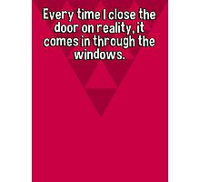 Every time I close the door on reality' it comes in through the windows. Photographic Print