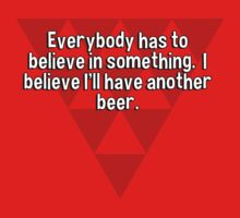 Everybody has to believe in something.  I believe I'll have another beer. by margdbrown