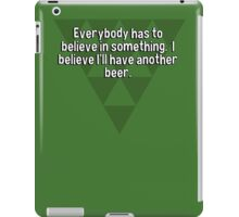 Everybody has to believe in something.  I believe I'll have another beer. iPad Case/Skin