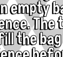 Everybody starts out with a full bag of luck and an empty bag of experience. The trick is to fill the bag of experience before the luck runs out. Sticker
