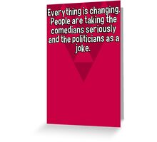 Everything is changing. People are taking the comedians seriously and the politicians as a joke.   Greeting Card