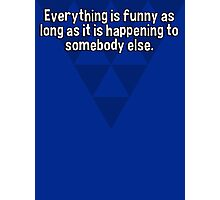 Everything is funny as long as it is happening to somebody else.   Photographic Print