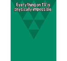 Everything on TV is physically impossible. Photographic Print
