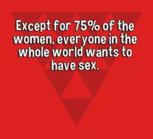 Except for 75% of the women' everyone in the whole world wants to have sex. by margdbrown