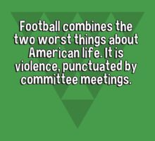 Football combines the two worst things about American life. It is violence' punctuated by committee meetings. by margdbrown
