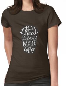 all I need is love (and more coffee) Womens Fitted T-Shirt
