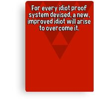 For every idiot proof system devised' a new' improved idiot will arise to overcome it. Canvas Print