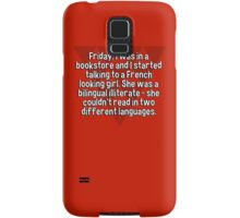 Friday' I was in a bookstore and I started talking to a French looking girl. She was a bilingual illiterate - she couldn't read in two different languages. Samsung Galaxy Case/Skin