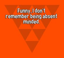 Funny' I don't remember being absent minded. by margdbrown
