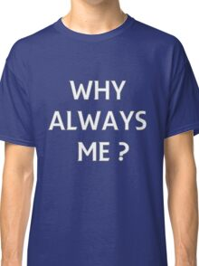 WHY ALWAYS ME? Classic T-Shirt