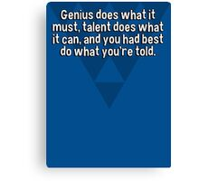 Genius does what it must' talent does what it can' and you had best do what you're told. Canvas Print