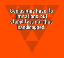 Genius may have its limitations' but stupidity is not thus handicapped. by margdbrown