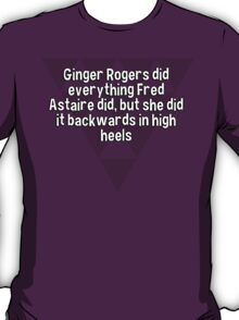 Ginger Rogers did everything Fred Astaire did' but she did it backwards in high heels T-Shirt