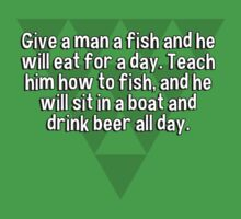 Give a man a fish and he will eat for a day. Teach him how to fish' and he will sit in a boat and drink beer all day. by margdbrown