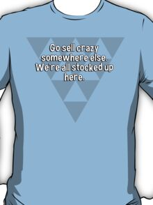 Go sell crazy somewhere else.  We're all stocked up here. T-Shirt