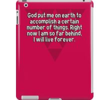 God put me on earth to accomplish a certain number of things. Right now I am so far behind' I will live forever. iPad Case/Skin