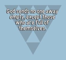 God sends no one away empty' except those who are full of themselves. by margdbrown