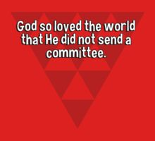 God so loved the world that He did not send a committee. by margdbrown