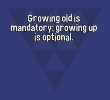 Growing old is mandatory; growing up is optional. by margdbrown