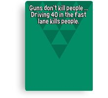 Guns don't kill people ... Driving 40 in the fast lane kills people. Canvas Print