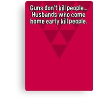 Guns don't kill people... Husbands who come home early kill people. Canvas Print