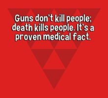 Guns don't kill people; death kills people. It's a proven medical fact. by margdbrown