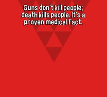 Guns don't kill people; death kills people. It's a proven medical fact. T-Shirt