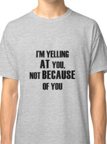 Yelling AT You Classic T-Shirt