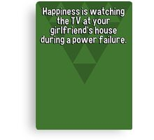 Happiness is watching the TV at your girlfriend's house during a power failure.  Canvas Print