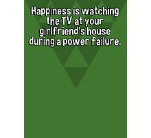 Happiness is watching the TV at your girlfriend's house during a power failure.  Photographic Print