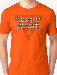 Happiness is watching the TV at your girlfriend's house during a power failure.  T-Shirt