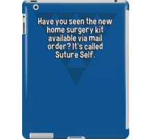 Have you seen the new home surgery kit available via mail order? It's called Suture Self. iPad Case/Skin