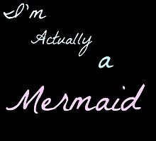 I'm Actually a Mermaid by LillyxDesigns