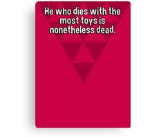 He who dies with the most toys is nonetheless dead. Canvas Print