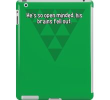 He's so open minded' his brains fell out. iPad Case/Skin