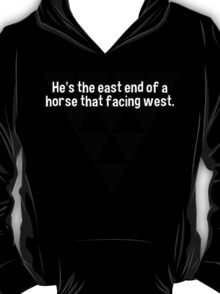 He's the east end of a horse that facing west. T-Shirt