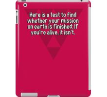 Here is a test to find whether your mission on earth is finished: If you're alive' it isn't. iPad Case/Skin