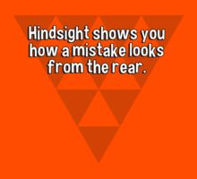 Hindsight shows you how a mistake looks from the rear. by margdbrown