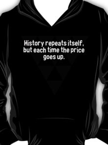 History repeats itself' but each time the price goes up. T-Shirt