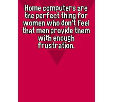 Home computers are the perfect thing for women who don't feel that men provide them with enough frustration. Photographic Print