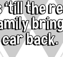 Home is a place where part of the family waits 'till the rest of the family brings the car back. Sticker