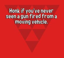 Honk if you've never seen a gun fired from a moving vehicle.  by margdbrown
