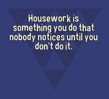 Housework is something you do that nobody notices until you don't do it. by margdbrown