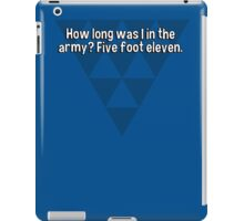How long was I in the army? Five foot eleven. iPad Case/Skin