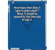 How many men does it take to open a beer? None. It should be opened by the time she brings it. iPad Case/Skin