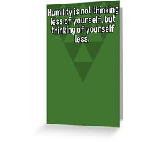 Humility is not thinking less of yourself' but thinking of yourself less. Greeting Card