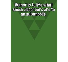 Humor is to life what shock absorbers are to an automobile. Photographic Print