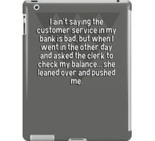 I ain't saying the customer service in my bank is bad' but when I went in the other day and asked the clerk to check my balance... she leaned over and pushed me.   iPad Case/Skin