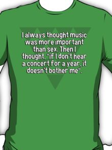 "I always thought music was more important than sex. Then I thought' ""if I don't hear a concert for a year' it doesn't bother me"". T-Shirt"